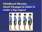 Childhood Obesity: Small Changes in clinic to make a big impact