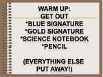 Warm up: Get out *Blue signature *gold signature *science notebook *pencil (everything else