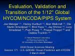 Evaluation, Validation and Transition of the 1/12 ° Global HYCOM/NCODA/PIPS System
