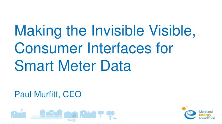 making the invisible visible consumer interfaces for smart meter data paul murfitt ceo n.