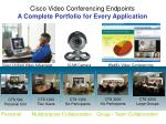 Cisco Video Conferencing Endpoints A Complete Portfolio for Every Application