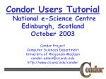 Condor Users Tutorial National e-Science Centre Edinburgh, Scotland October 2003