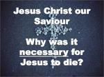 Jesus Christ our Saviour Why was it necessary for Jesus to die?