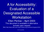 A for Accessibility: Evaluation of a Designated Accessible Workstation Ellen Perlow – April 2003