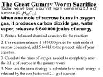 Today, we will burn a gummy worm containing 2.1 g of sucrose (C 12 H 22 O 11 ).