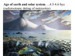 Age of earth and solar system ….4.5-4.6 bya (radioisotopic dating of meteorites)