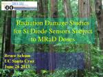 Radiation Damage Studies for Si Diode Sensors Subject to MRaD Doses