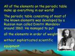 All of the elements on the periodic table make up everything in our world!