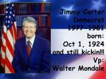 Jimmy Carter Democrat 1977-1981 born: Oct 1, 1924 and still kickin !!! Vp : Walter Mondale
