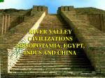 RIVER VALLEY CIVILIZATIONS MESOPOTAMIA, EGYPT, INDUS AND CHINA