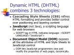 Dynamic HTML (DHTML) combines 3 technologies: