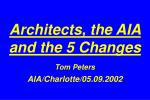 Architects, the AIA and the 5 Changes Tom Peters AIA/Charlotte/05.09.2002