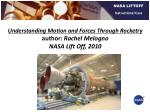 Understanding Motion and Forces Through Rocketry author:  Rachel Melogno NASA Lift Off, 2010
