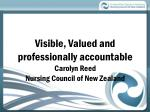 Visible, Valued and professionally accountable Carolyn Reed Nursing Council of New Zealand