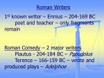 Roman Writers 1 st  known writer – Ennius – 204-169 BC 	poet and teacher – only fragments remain