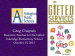 Greg Chapuis Resource Teacher for the Gifted Oakridge Elementary School October 15, 2013