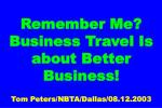 Remember Me? Business Travel Is about Better Business! Tom Peters/NBTA/Dallas/08.12.2003