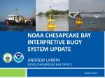 NOAA Chesapeake bay interpretive buoy System Update ANDREW LARKIN NOAA Chesapeake Bay Office