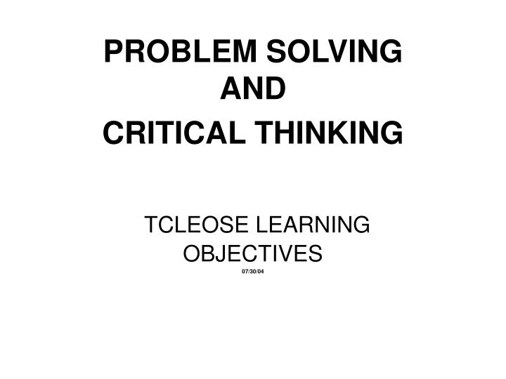 problem solving and critical thinking tcleose learning objectives 07 30 04 n.