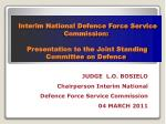 JUDGE L.O. BOSIELO Chairperson Interim National Defence Force Service Commission 04 MARCH 2011