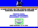 A CASE STUDY ON THE STATUS AND USE OF GARCINIA BUCHANANII IN UGANDA FRANCIS OGWAL