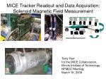MICE Tracker Readout and Data Acquisition;  Solenoid Magnetic Field Measurement