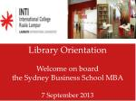 Library Orientation Welcome on board  the Sydney Business School MBA 7 September 2013