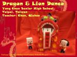 Dragon & Lion Dance Yong Chun Senior High School, Taipei, Taiwan Teacher: Chen, Qiuhao