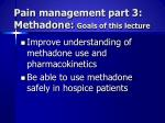 Pain management part 3:      Methadone:  Goals of this lecture