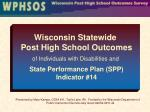 Wisconsin Statewide Post High School Outcomes of Individuals with Disabilities and