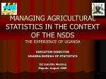 MANAGING AGRICULTURAL STATISTICS IN THE CONTEXT OF THE NSDS THE EXPERIENCE OF UGANDA
