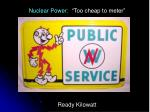 "Nuclear Power: ""Too cheap to meter"" Ready Kilowatt"