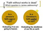 """Faith without works is dead"" Which question is James addressing?"