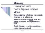 Memory  How good is it? Facts, figures, names  Ideas