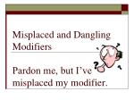 Misplaced and Dangling Modifiers Pardon me, but I've misplaced my modifier.