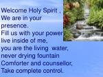 Welcome Holy Spirit , We are in your  presence. Fill us with your power , live inside of me,