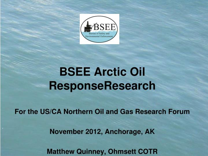 PPT - BSEE Arctic Oil ResponseResearch For the US/CA Northern Oil