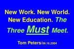New Work. New World. New Education. The Three Must Meet. Tom Peters/ 09.16.2004