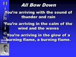 All Bow Down You're arriving with the sound of thunder and rain