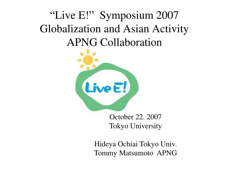 live e symposium 2007 globalization and asian activity apng collaboration n.