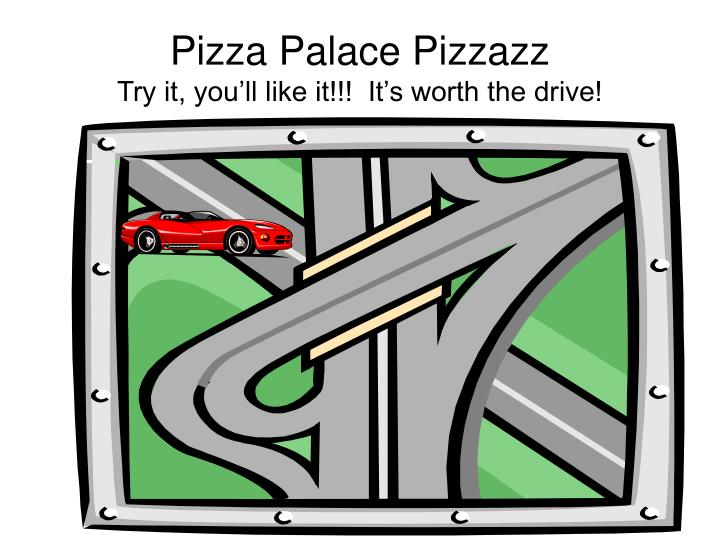 pizza palace pizzazz try it you ll like it it s worth the drive n.