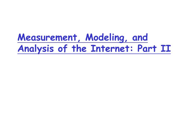 measurement modeling and analysis of the internet part ii n.