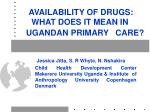 AVAILABILITY OF DRUGS:     WHAT DOES IT MEAN IN   UGANDAN PRIMARY   CARE?