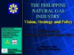 THE PHILIPPINE NATURAL GAS INDUSTRY: V ision, S trategy and P olicy
