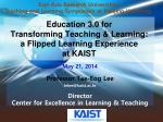 Education 3.0 for Transforming Teaching & Learning: a Flipped Learning Experience at KAIST