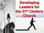 Developing  Leaders for  the 21 st  Century Church