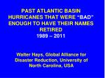 """PAST ATLANTIC BASIN HURRICANES THAT WERE """"BAD"""" ENOUGH TO HAVE THEIR NAMES RETIRED 1989 – 2011"""