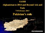 SASSI Afghanistan to 2014 and Beyond Ask and Task 7-8 February 2013 Pakistan's role