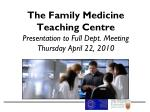 The Family Medicine Teaching Centre Presentation to Full Dept. Meeting Thursday April 22, 2010