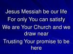 Jesus Messiah be our life For only You can satisfy We are Your Church and we draw near